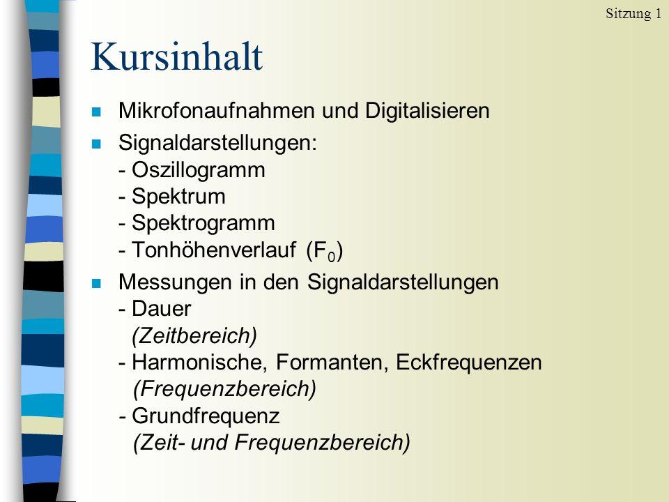 Kursinhalt n Mikrofonaufnahmen und Digitalisieren n Signaldarstellungen: - Oszillogramm - Spektrum - Spektrogramm - Tonhöhenverlauf (F 0 ) n Messungen in den Signaldarstellungen - Dauer (Zeitbereich) - Harmonische, Formanten, Eckfrequenzen (Frequenzbereich) - Grundfrequenz (Zeit- und Frequenzbereich) Sitzung 1