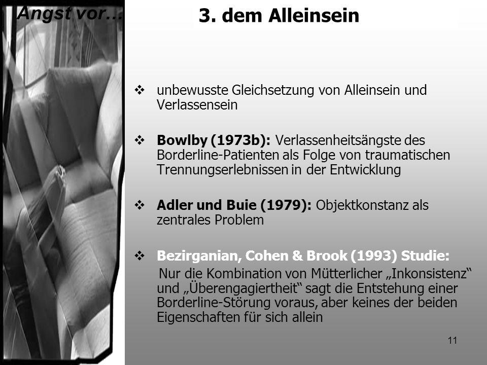 11 3.dem Alleinsein unbewusste Gleichsetzung von Alleinsein und Verlassensein Bowlby (1973b): Verlassenheitsängste des Borderline-Patienten als Folge
