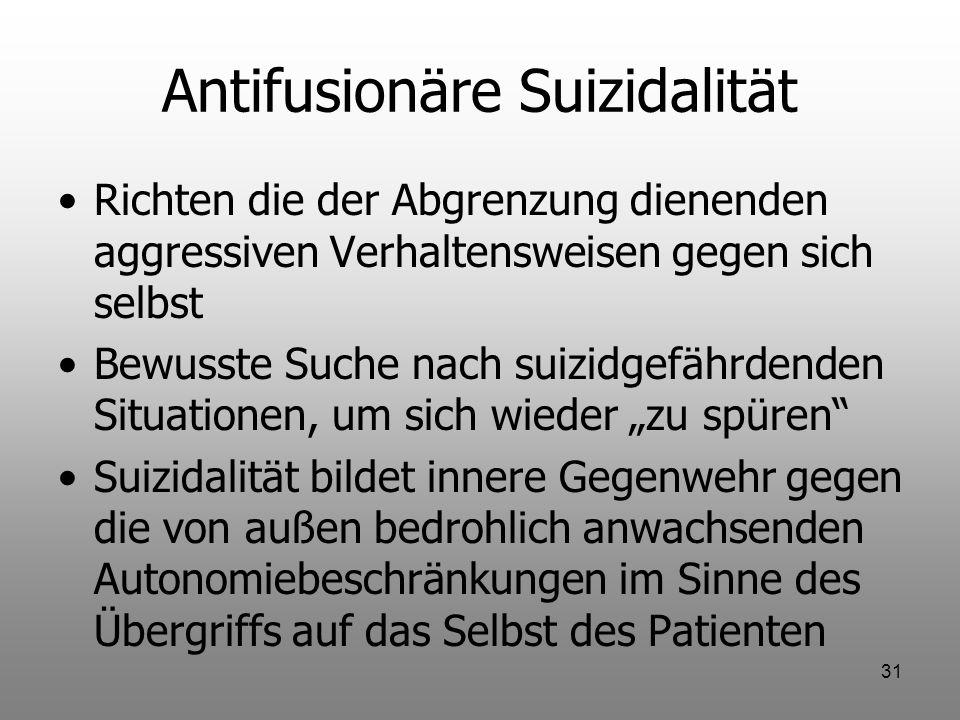 31 Antifusionäre Suizidalität Richten die der Abgrenzung dienenden aggressiven Verhaltensweisen gegen sich selbst Bewusste Suche nach suizidgefährdend