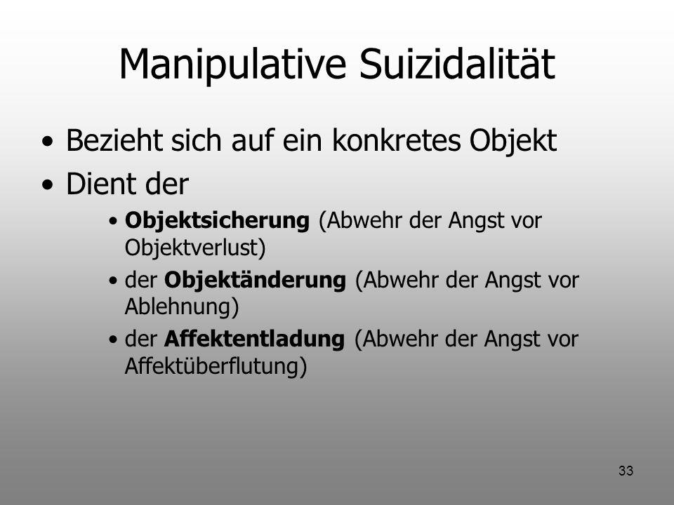 33 Manipulative Suizidalität Bezieht sich auf ein konkretes Objekt Dient der Objektsicherung (Abwehr der Angst vor Objektverlust) der Objektänderung (