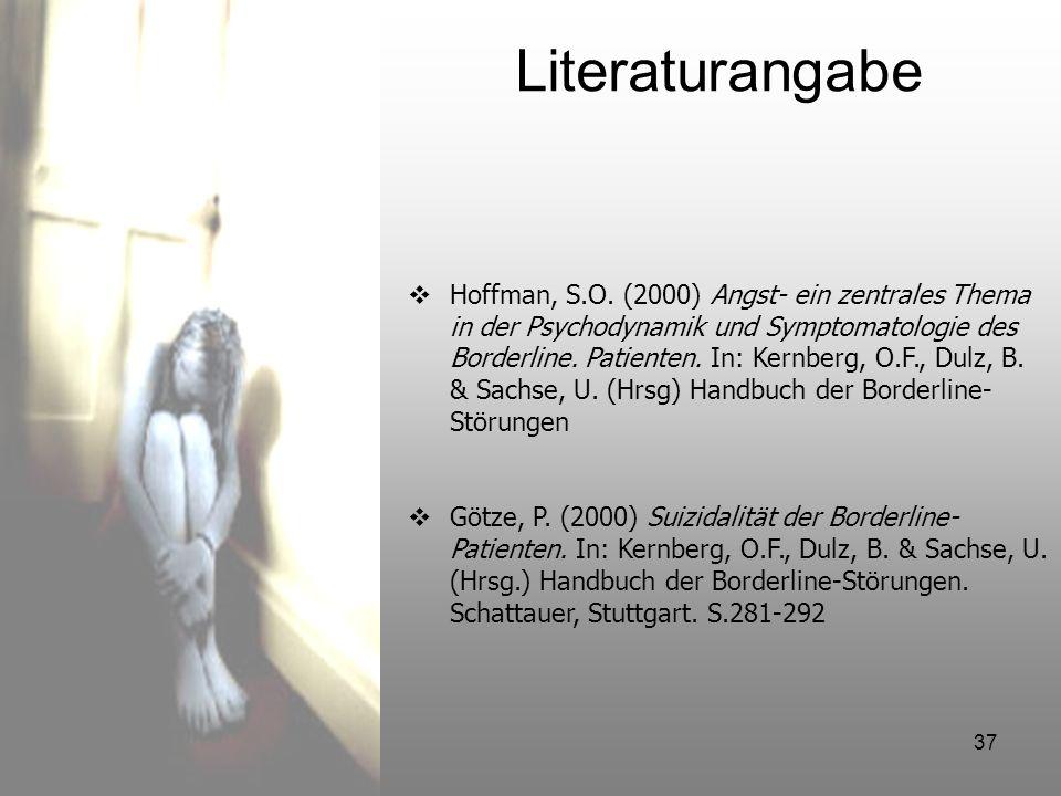 37 Literaturangabe Hoffman, S.O. (2000) Angst- ein zentrales Thema in der Psychodynamik und Symptomatologie des Borderline. Patienten. In: Kernberg, O