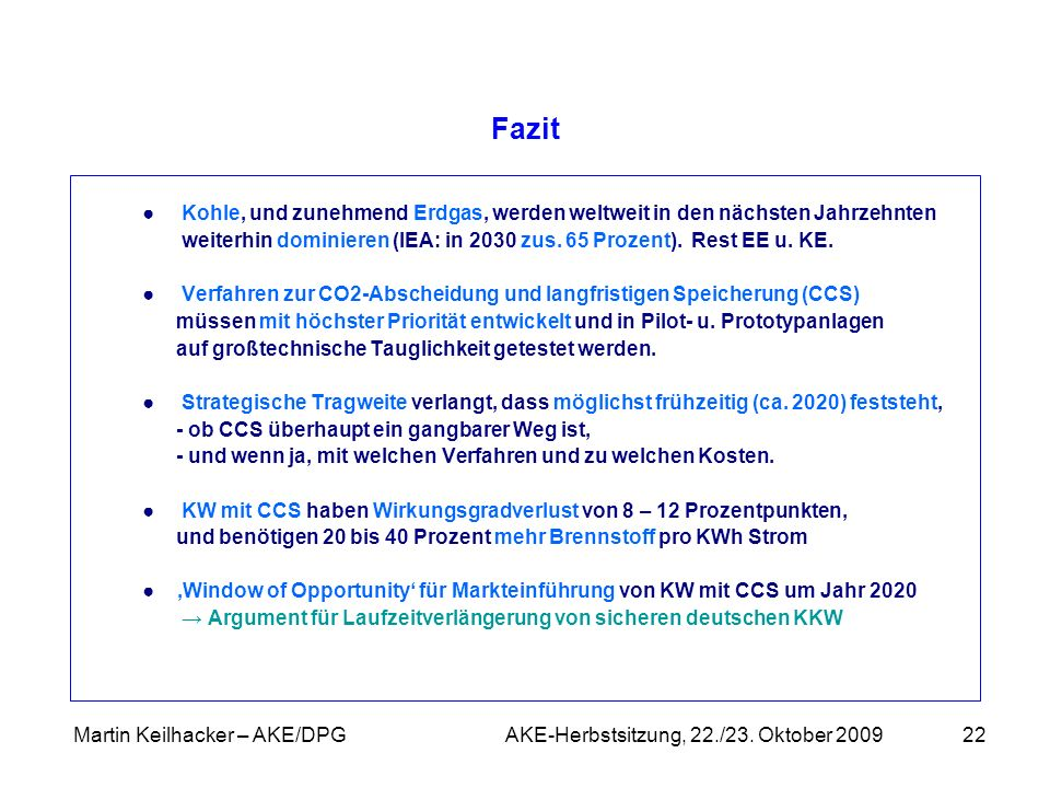 Martin Keilhacker – AKE/DPG AKE-Herbstsitzung, 22./23. Oktober 200922 Fazit Kohle, und zunehmend Erdgas, werden weltweit in den nächsten Jahrzehnten w