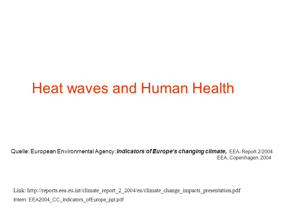 Heat waves and Human Health Link: http://reports.eea.eu.int/climate_report_2_2004/en/climate_change_impacts_presentation.pdf Intern: EEA2004_CC_Indica
