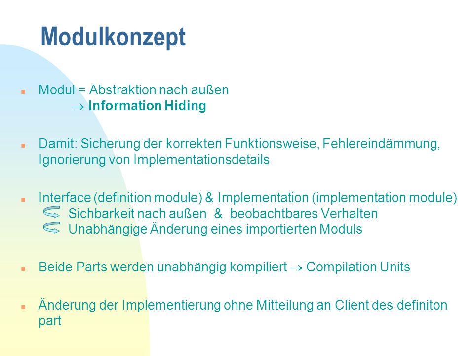 Modulkonzept n Modul = Abstraktion nach außen Information Hiding n Damit: Sicherung der korrekten Funktionsweise, Fehlereindämmung, Ignorierung von Implementationsdetails n Interface (definition module) & Implementation (implementation module) Sichbarkeit nach außen & beobachtbares Verhalten Unabhängige Änderung eines importierten Moduls n Beide Parts werden unabhängig kompiliert Compilation Units n Änderung der Implementierung ohne Mitteilung an Client des definiton part
