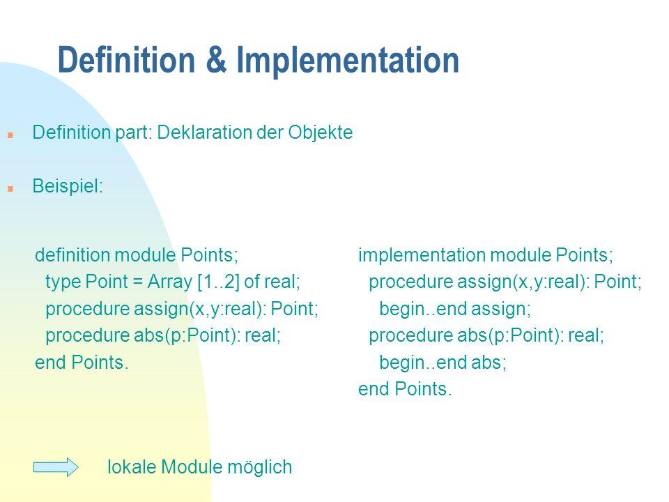 Definition & Implementation n Definition part: Deklaration der Objekte n Beispiel: lokale Module möglich definition module Points; type Point = Array [1..2] of real; procedure assign(x,y:real): Point; procedure abs(p:Point): real; end Points.