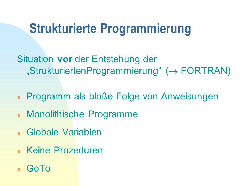 Strukturierte Programmierung Situation vor der Entstehung der StrukturiertenProgrammierung ( FORTRAN) n Programm als bloße Folge von Anweisungen n Monolithische Programme n Globale Variablen n Keine Prozeduren n GoTo