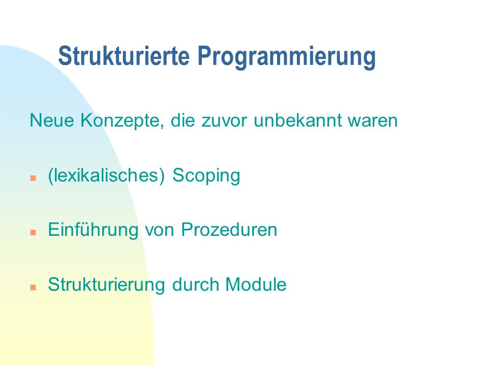 Strukturierte Programmierung Neue Konzepte, die zuvor unbekannt waren n (lexikalisches) Scoping n Einführung von Prozeduren n Strukturierung durch Module