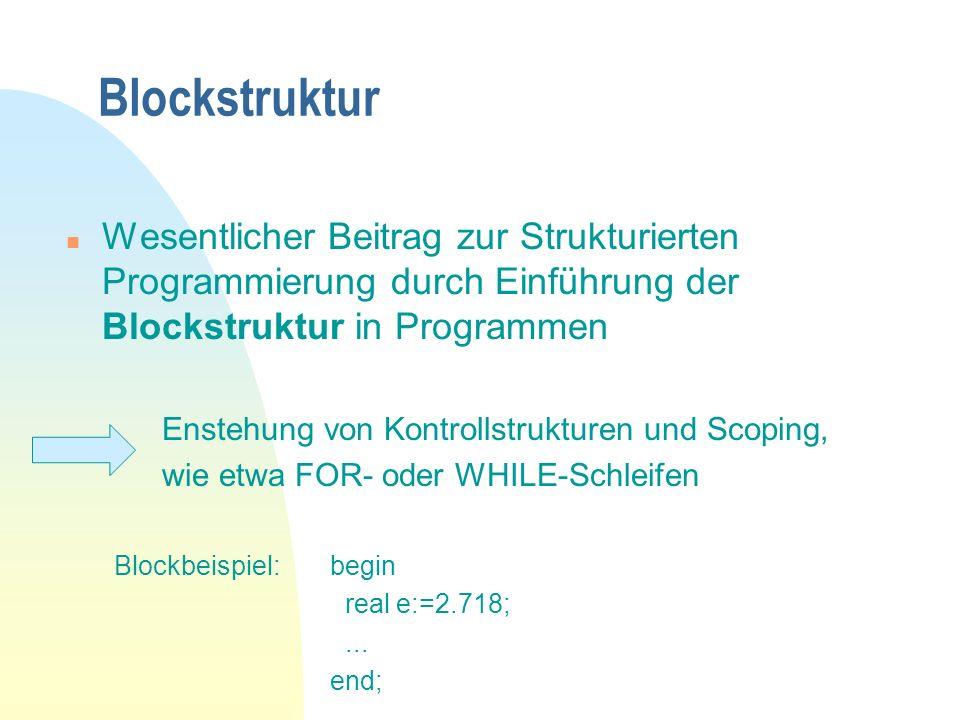 Blockstruktur n Wesentlicher Beitrag zur Strukturierten Programmierung durch Einführung der Blockstruktur in Programmen Enstehung von Kontrollstrukturen und Scoping, wie etwa FOR- oder WHILE-Schleifen begin real e:=2.718;...