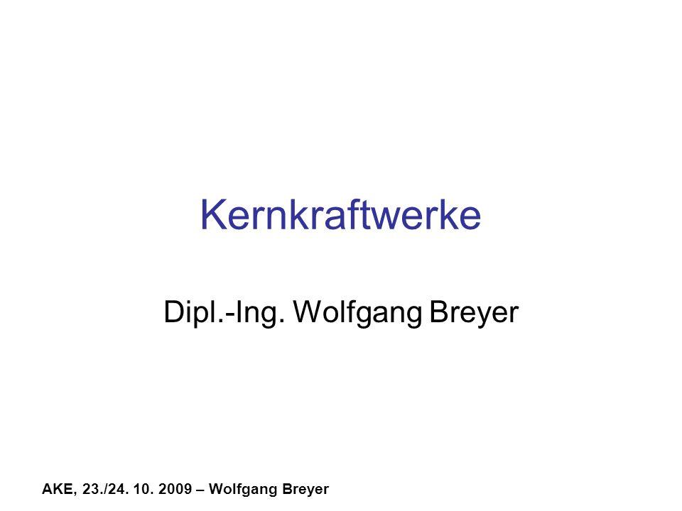 AKE, 23./24. 10. 2009 – Wolfgang Breyer Kernkraftwerke Dipl.-Ing. Wolfgang Breyer