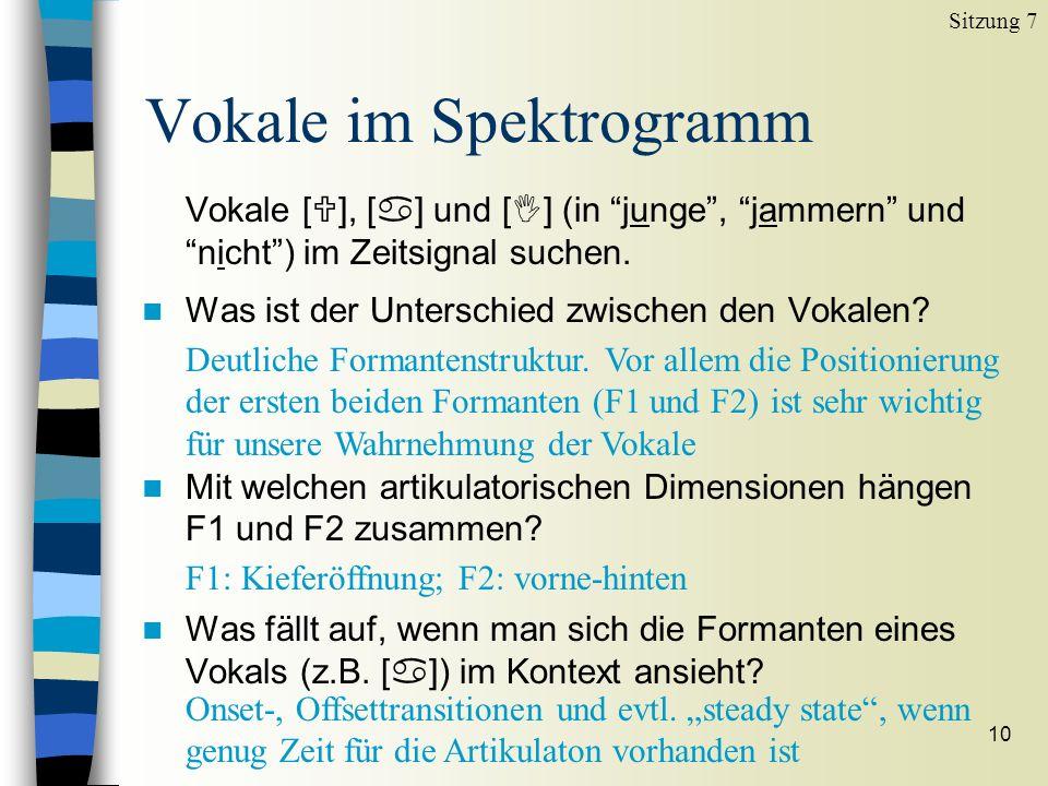 10 Vokale im Spektrogramm Sitzung 7 Vokale [ ], [ ] und [ ] (in junge, jammern und nicht) im Zeitsignal suchen. n Was ist der Unterschied zwischen den
