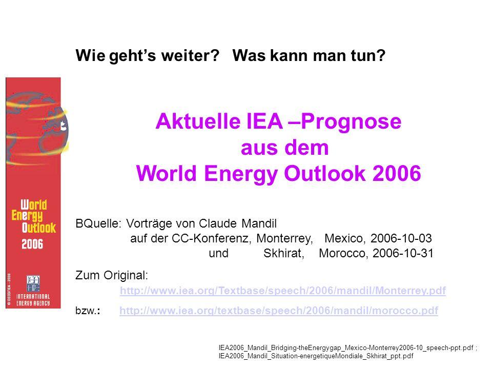 Wie gehts weiter? Was kann man tun? Aktuelle IEA –Prognose aus dem World Energy Outlook 2006 BQuelle: Vorträge von Claude Mandil auf der CC-Konferenz,