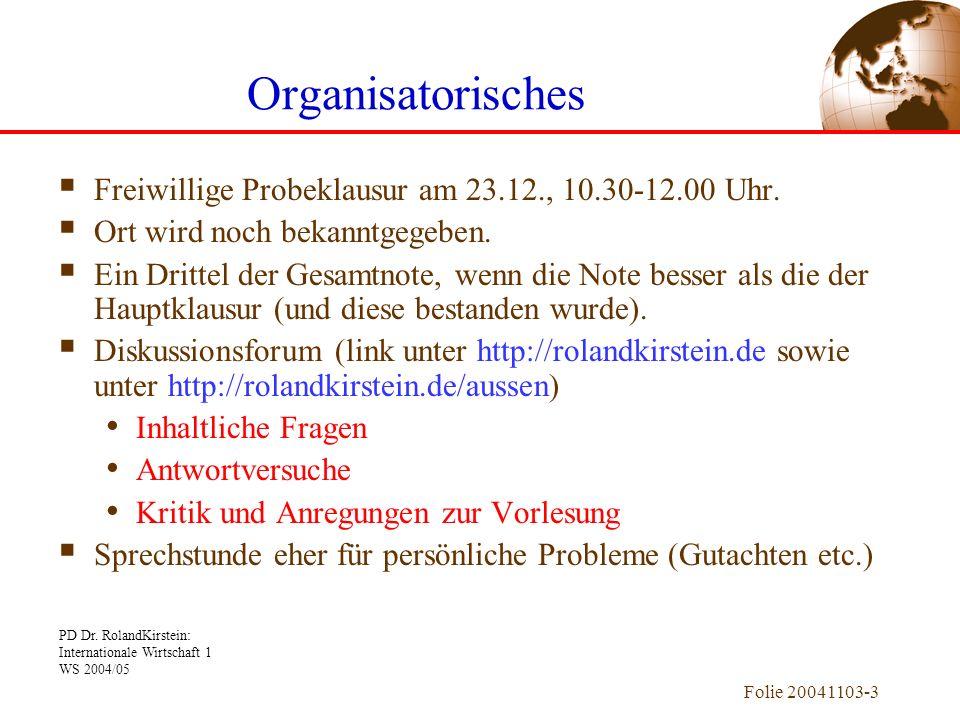 PD Dr. RolandKirstein: Internationale Wirtschaft 1 WS 2004/05 Folie 20041103-3 Organisatorisches Freiwillige Probeklausur am 23.12., 10.30-12.00 Uhr.