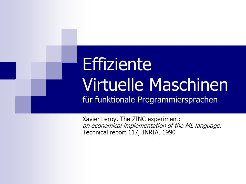 Effiziente Virtuelle Maschinen für funktionale Programmiersprachen Xavier Leroy, The ZINC experiment: an economical implementation of the ML language.