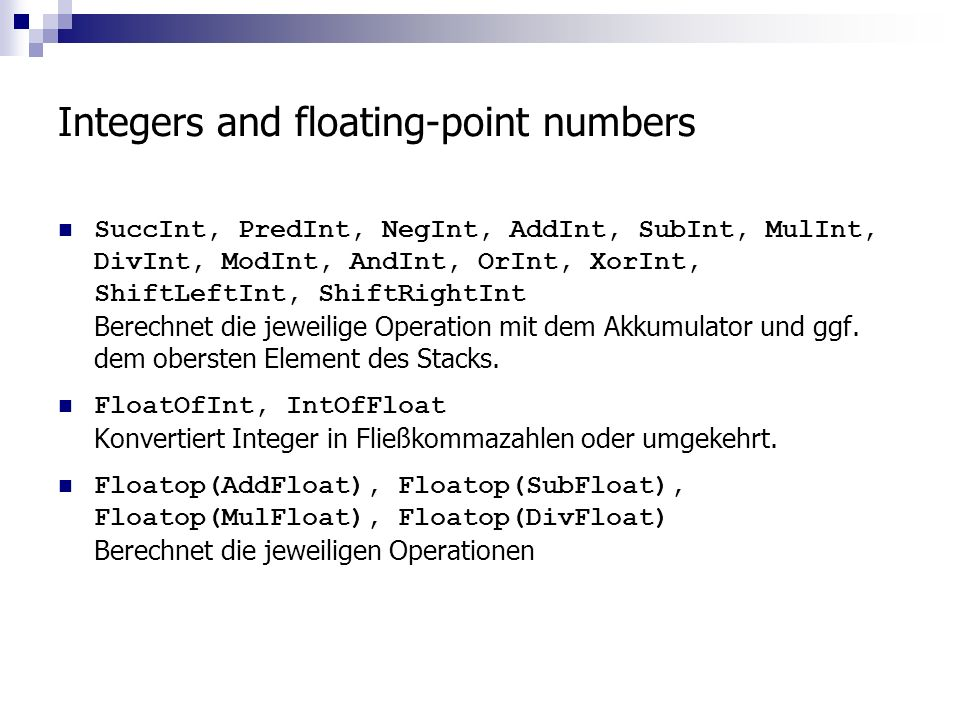 Integers and floating-point numbers SuccInt, PredInt, NegInt, AddInt, SubInt, MulInt, DivInt, ModInt, AndInt, OrInt, XorInt, ShiftLeftInt, ShiftRightI