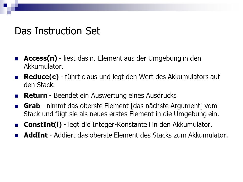 Das Instruction Set Access(n) - liest das n. Element aus der Umgebung in den Akkumulator. Reduce(c) - führt c aus und legt den Wert des Akkumulators a