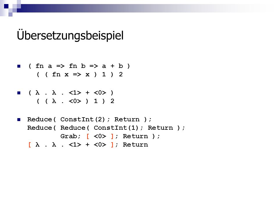 Übersetzungsbeispiel ( fn a => fn b => a + b ) ( ( fn x => x ) 1 ) 2 ( λ. λ. + ) ( ( λ. ) 1 ) 2 Reduce( ConstInt(2); Return ); Reduce( Reduce( ConstIn