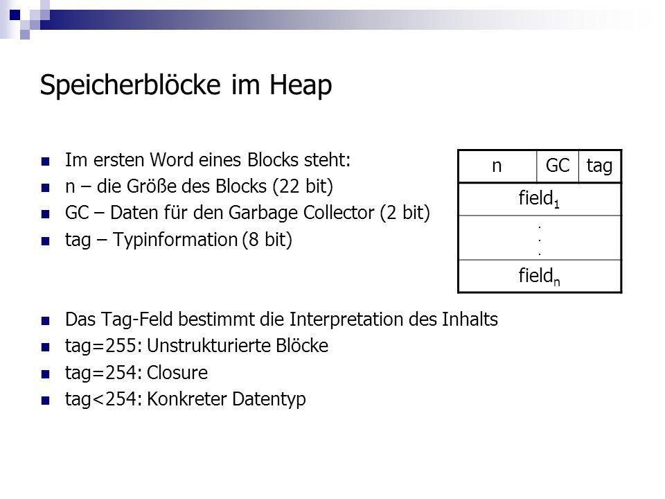 Speicherblöcke im Heap Im ersten Word eines Blocks steht: n – die Größe des Blocks (22 bit) GC – Daten für den Garbage Collector (2 bit) tag – Typinformation (8 bit) Das Tag-Feld bestimmt die Interpretation des Inhalts tag=255: Unstrukturierte Blöcke tag=254: Closure tag<254: Konkreter Datentyp nGCtag field 1......