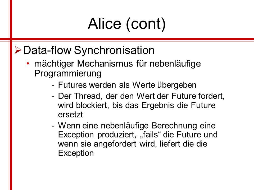 Alice (cont) Data-flow Synchronisation mächtiger Mechanismus für nebenläufige Programmierung -Futures werden als Werte übergeben -Der Thread, der den