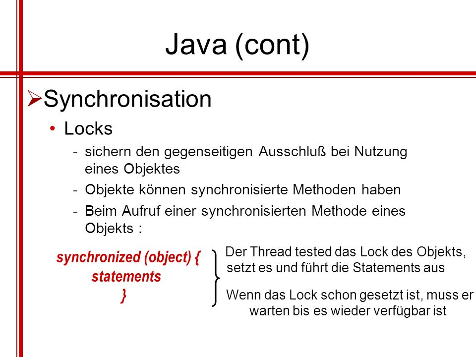 Java (cont) Synchronisation Locks -sichern den gegenseitigen Ausschluß bei Nutzung eines Objektes -Objekte können synchronisierte Methoden haben -Beim