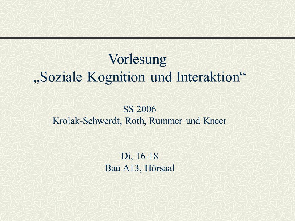 Vorlesung Soziale Kognition und Interaktion SS 2006 Krolak-Schwerdt, Roth, Rummer und Kneer Di, 16-18 Bau A13, Hörsaal
