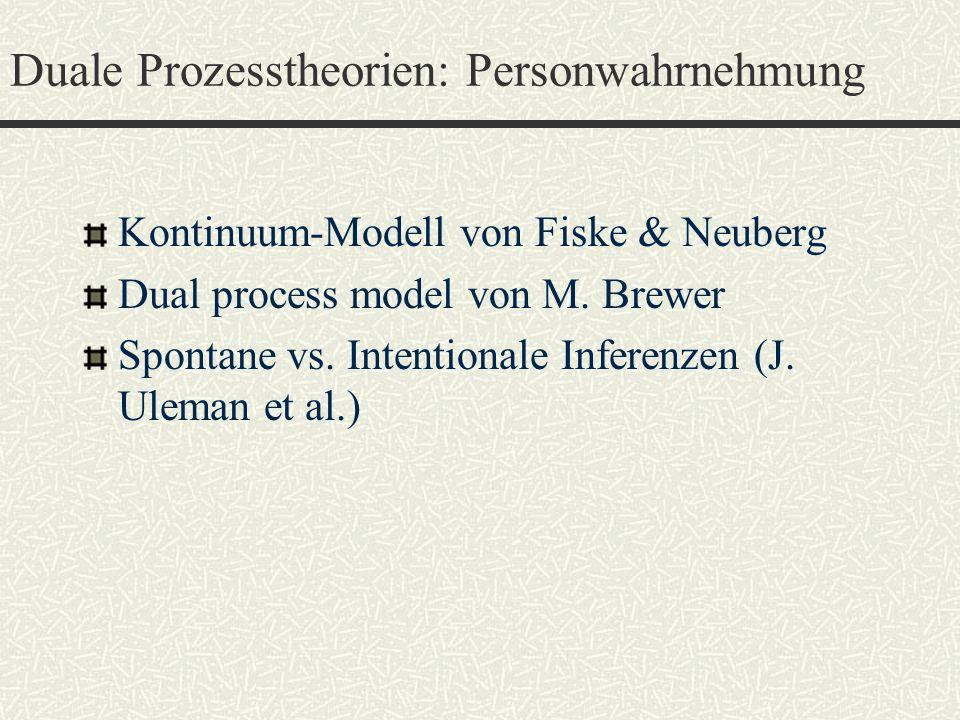 Duale Prozesstheorien: Personwahrnehmung Kontinuum-Modell von Fiske & Neuberg Dual process model von M. Brewer Spontane vs. Intentionale Inferenzen (J