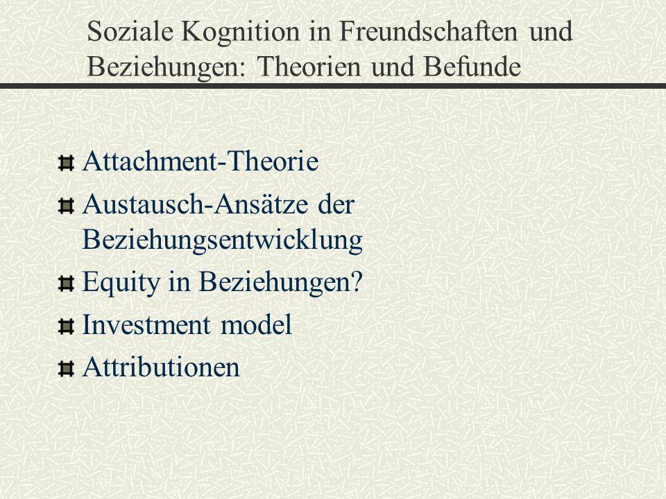 Soziale Kognition in Freundschaften und Beziehungen: Theorien und Befunde Attachment-Theorie Austausch-Ansätze der Beziehungsentwicklung Equity in Bez