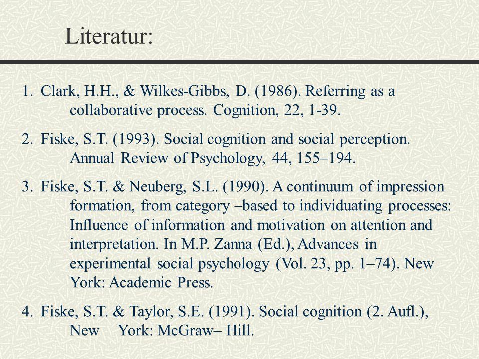 Literatur: 1.Clark, H.H., & Wilkes-Gibbs, D. (1986). Referring as a collaborative process. Cognition, 22, 1-39. 2.Fiske, S.T. (1993). Social cognition