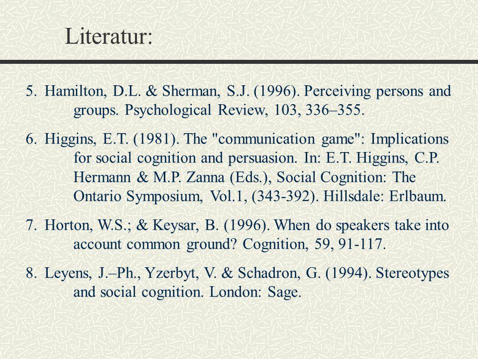 Literatur: 5.Hamilton, D.L. & Sherman, S.J. (1996). Perceiving persons and groups. Psychological Review, 103, 336–355. 6.Higgins, E.T. (1981). The
