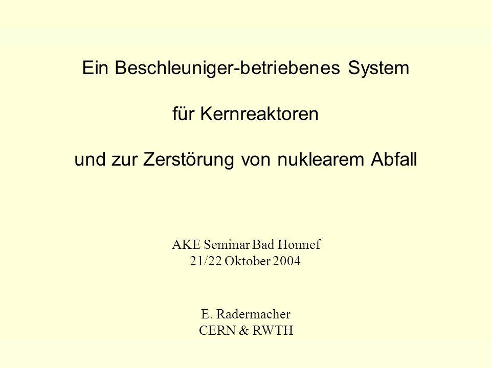 AKE Seminar Bad Honnef - 22/10/04E. Radermacher - CERN & RWTH 1 Ein Beschleuniger-betriebenes System für Kernreaktoren und zur Zerstörung von nukleare