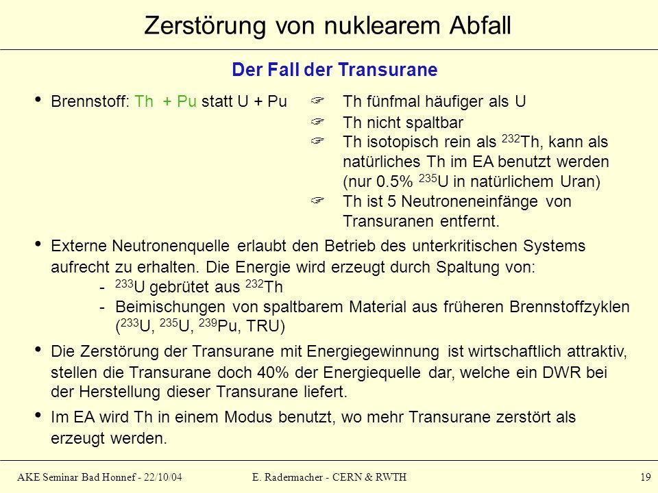 AKE Seminar Bad Honnef - 22/10/04E. Radermacher - CERN & RWTH 19 Zerstörung von nuklearem Abfall Der Fall der Transurane Brennstoff: Th + Pu statt U +
