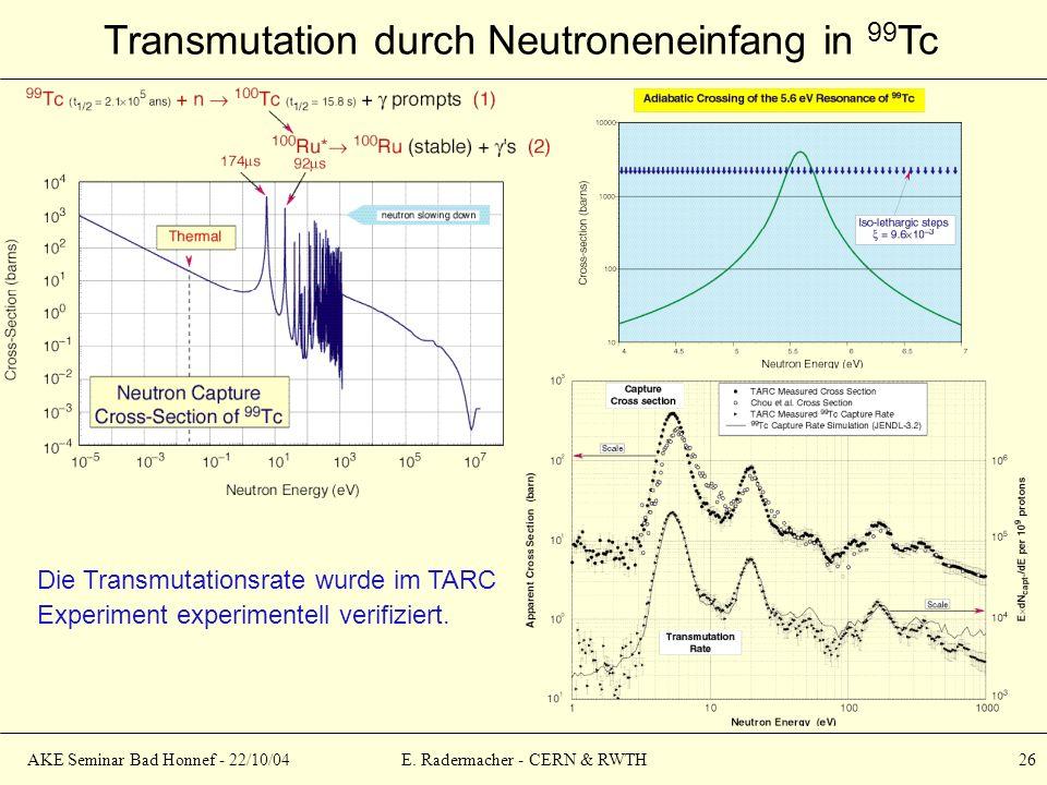 AKE Seminar Bad Honnef - 22/10/04E. Radermacher - CERN & RWTH 26 Transmutation durch Neutroneneinfang in 99 Tc Die Transmutationsrate wurde im TARC Ex