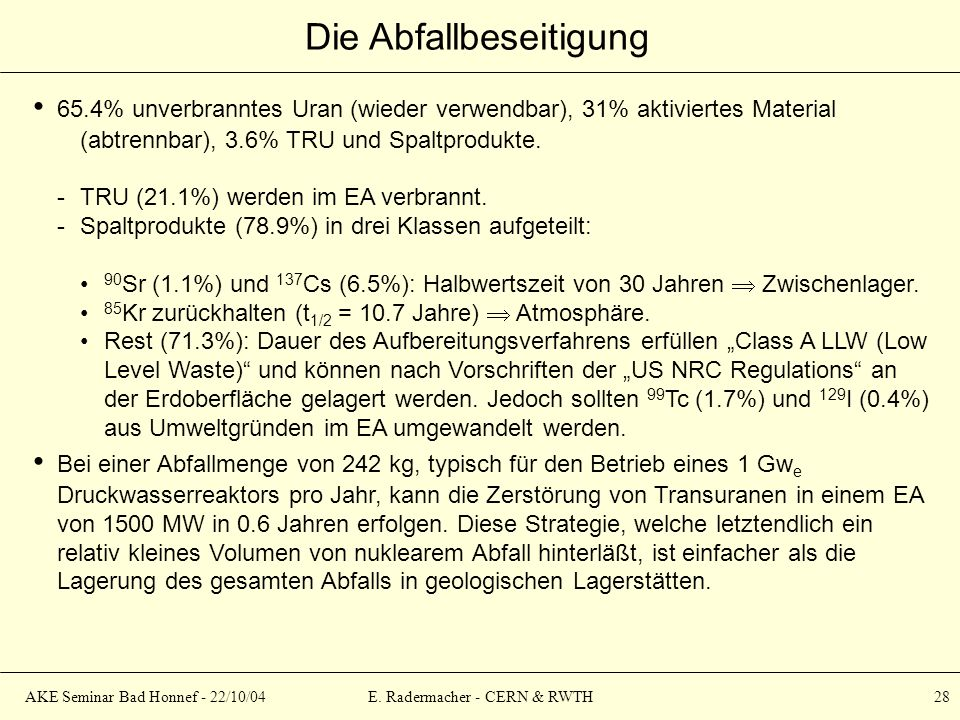 AKE Seminar Bad Honnef - 22/10/04E. Radermacher - CERN & RWTH 28 Die Abfallbeseitigung 65.4% unverbranntes Uran (wieder verwendbar), 31% aktiviertes M