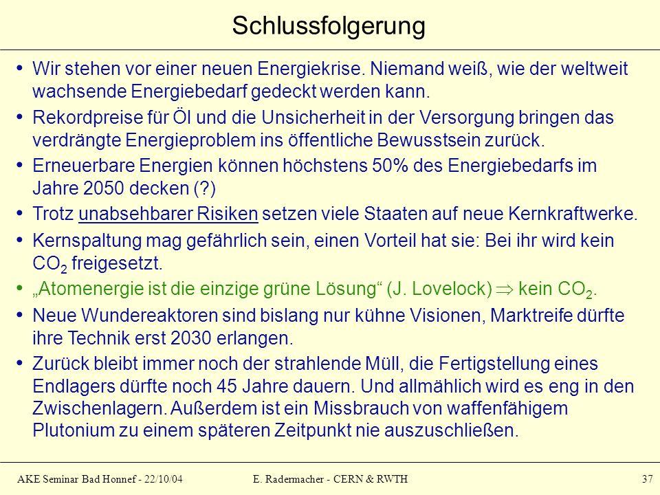 AKE Seminar Bad Honnef - 22/10/04E. Radermacher - CERN & RWTH 37 Schlussfolgerung Wir stehen vor einer neuen Energiekrise. Niemand weiß, wie der weltw