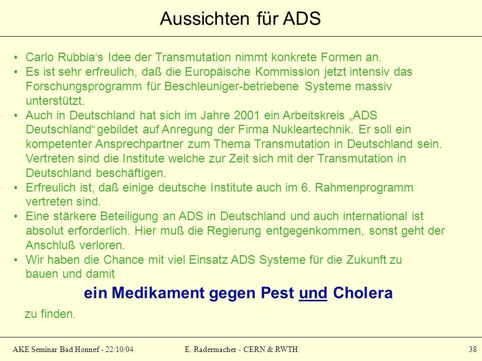 AKE Seminar Bad Honnef - 22/10/04E. Radermacher - CERN & RWTH 38 Aussichten für ADS Carlo Rubbias Idee der Transmutation nimmt konkrete Formen an. Es