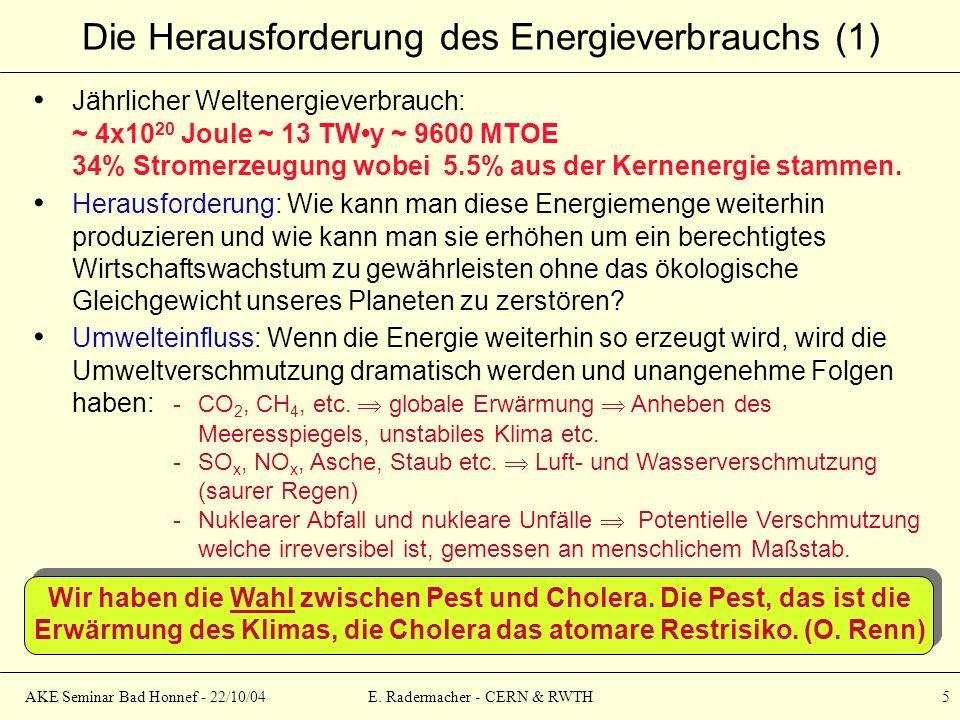 AKE Seminar Bad Honnef - 22/10/04E. Radermacher - CERN & RWTH 5 Die Herausforderung des Energieverbrauchs (1) Jährlicher Weltenergieverbrauch: ~ 4x10