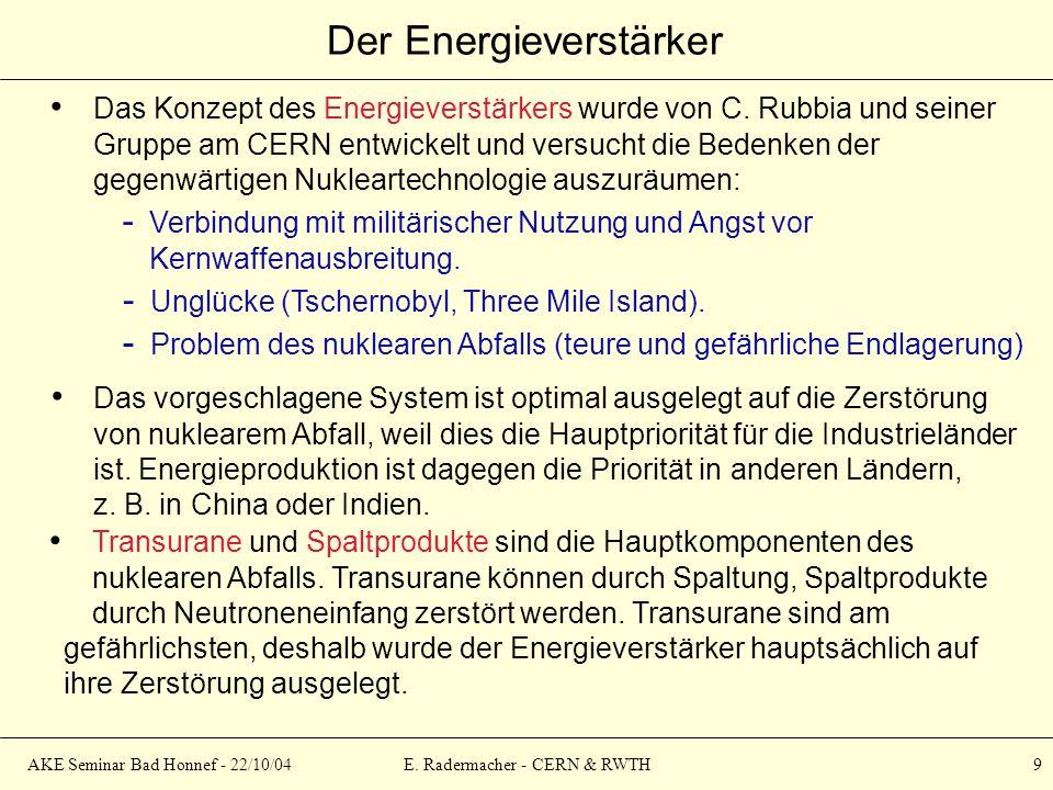 AKE Seminar Bad Honnef - 22/10/04E. Radermacher - CERN & RWTH 9 Der Energieverstärker Das Konzept des Energieverstärkers wurde von C. Rubbia und seine