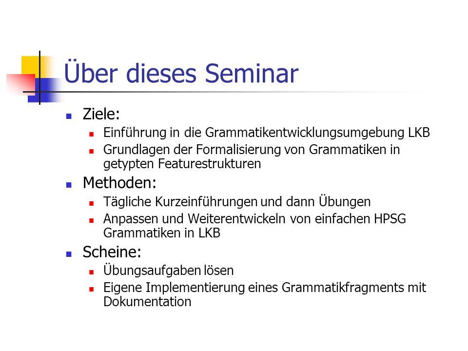 Über dieses Seminar Ziele: Einführung in die Grammatikentwicklungsumgebung LKB Grundlagen der Formalisierung von Grammatiken in getypten Featurestrukt