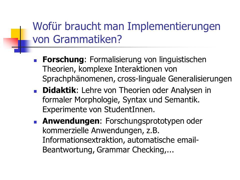 Wofür braucht man Implementierungen von Grammatiken? Forschung: Formalisierung von linguistischen Theorien, komplexe Interaktionen von Sprachphänomene