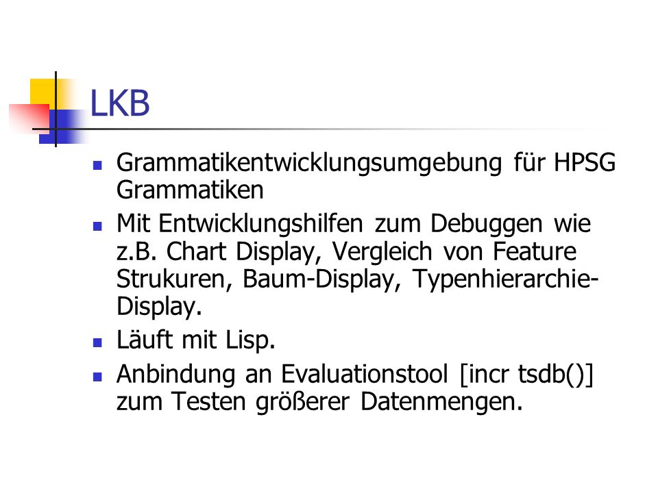 LKB Grammatikentwicklungsumgebung für HPSG Grammatiken Mit Entwicklungshilfen zum Debuggen wie z.B. Chart Display, Vergleich von Feature Strukuren, Ba