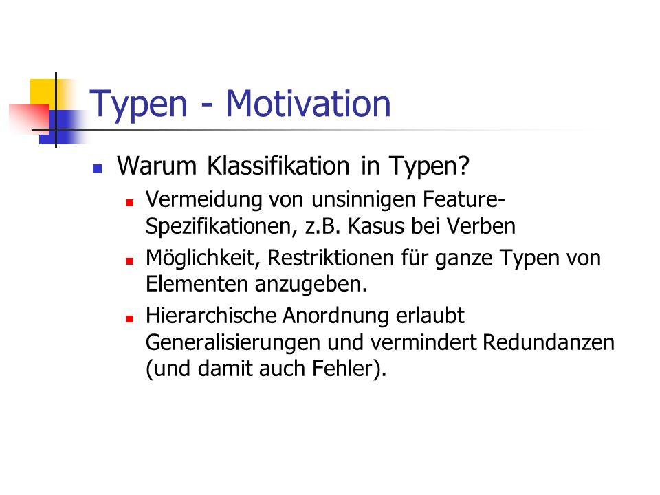 Typen - Motivation Warum Klassifikation in Typen? Vermeidung von unsinnigen Feature- Spezifikationen, z.B. Kasus bei Verben Möglichkeit, Restriktionen