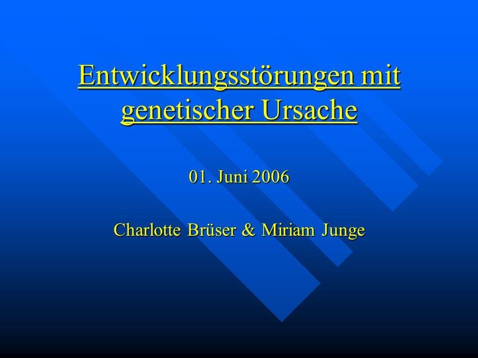 Entwicklungsstörungen mit genetischer Ursache 01. Juni 2006 Charlotte Brüser & Miriam Junge