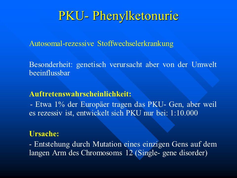PKU- Phenylketonurie Autosomal-rezessive Stoffwechselerkrankung Besonderheit: genetisch verursacht aber von der Umwelt beeinflussbar Auftretenswahrsch