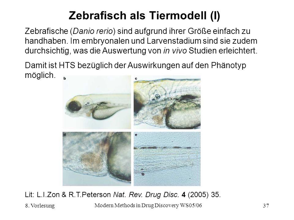 8. Vorlesung Modern Methods in Drug Discovery WS05/06 37 Zebrafisch als Tiermodell (I) Zebrafische (Danio rerio) sind aufgrund ihrer Größe einfach zu