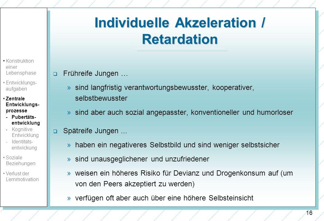 16 Individuelle Akzeleration / Retardation Frühreife Jungen … »sind langfristig verantwortungsbewusster, kooperativer, selbstbewusster »sind aber auch