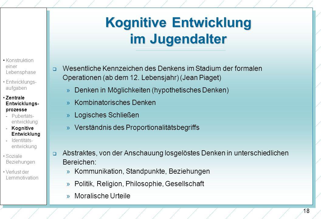18 Kognitive Entwicklung im Jugendalter Wesentliche Kennzeichen des Denkens im Stadium der formalen Operationen (ab dem 12. Lebensjahr) (Jean Piaget)