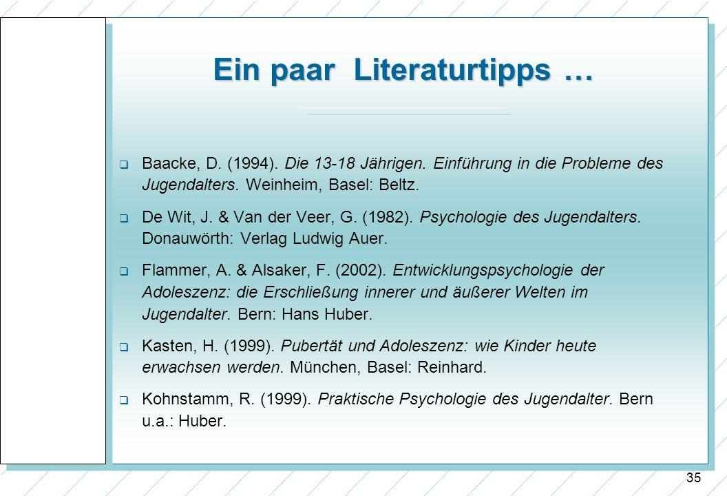 35 Ein paar Literaturtipps … Baacke, D. (1994). Die 13-18 Jährigen. Einführung in die Probleme des Jugendalters. Weinheim, Basel: Beltz. De Wit, J. &