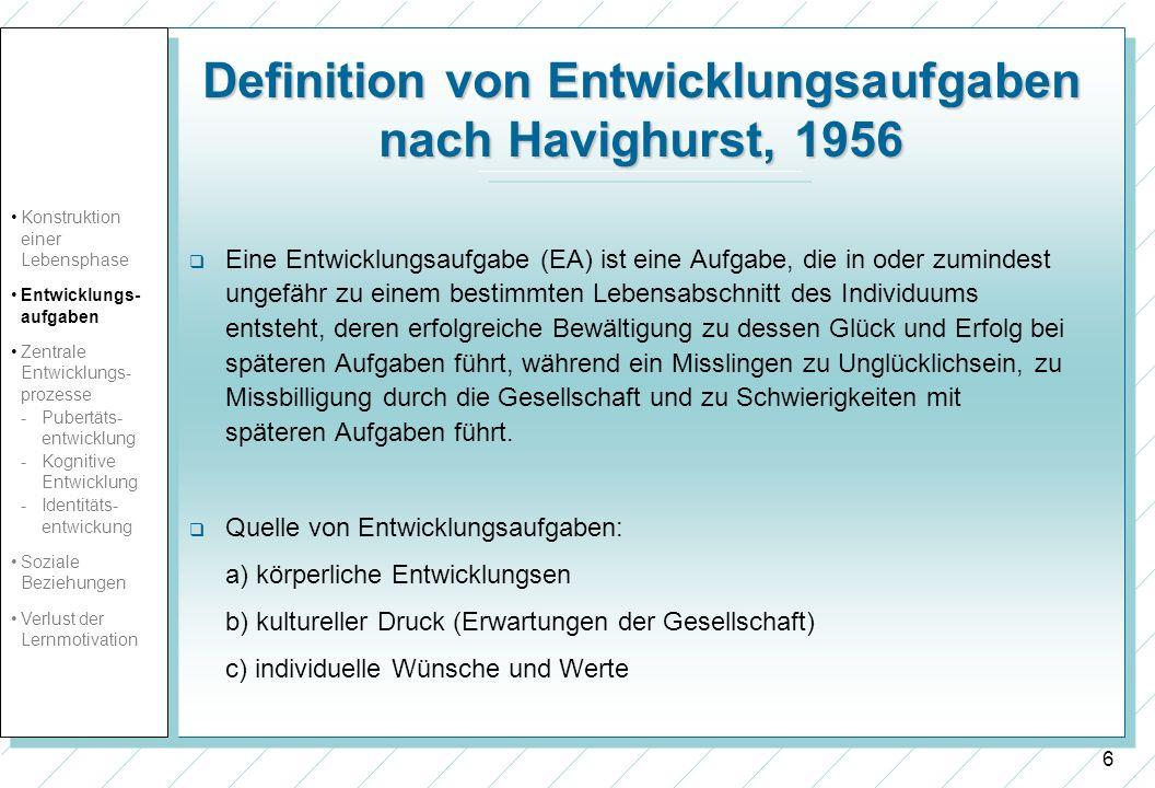 6 Definition von Entwicklungsaufgaben nach Havighurst, 1956 Eine Entwicklungsaufgabe (EA) ist eine Aufgabe, die in oder zumindest ungefähr zu einem be