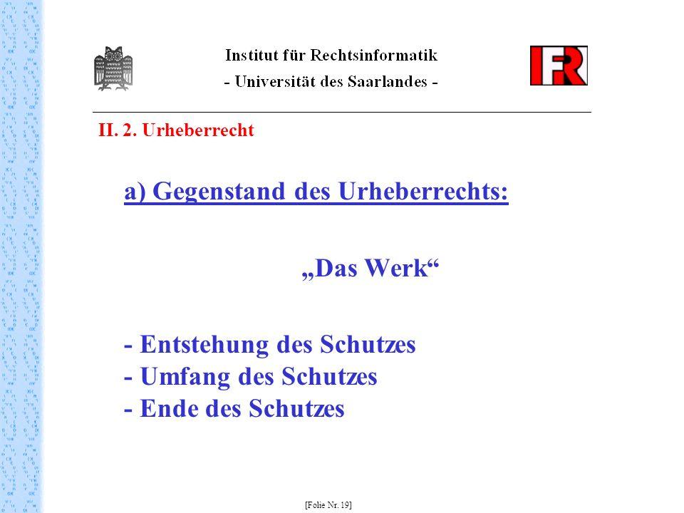 II. 2. Urheberrecht a) Gegenstand des Urheberrechts: Das Werk - Entstehung des Schutzes - Umfang des Schutzes - Ende des Schutzes [Folie Nr. 19]