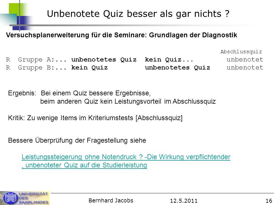 12.5.2011 Bernhard Jacobs 16 Unbenotete Quiz besser als gar nichts ? Versuchsplanerweiterung für die Seminare: Grundlagen der Diagnostik Abschlussquiz