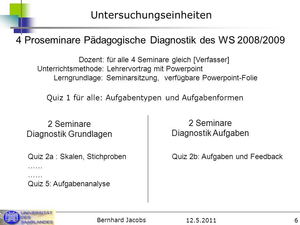 12.5.2011 Bernhard Jacobs 7 Unabhängige Variable Für alle Bedingungen gilt: Quiztermin angekündigt und lange bekannt Quizteilnahme: verpflichtend Quizfunktion: Überprüfung zuvor präsentierten Lehrstoffs; Vorbereitung ca.
